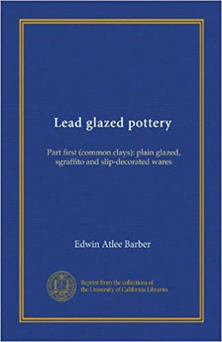 Lead glazed pottery (Vol-1): Part first (common clays): plain glazed, sgraffito and slip-decorated wares
