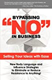 Bypassing No in Business: Selling Your Ideas with Ease: New Body Language and Influence Strategies to Eliminate or Reduce Resistance to Anything