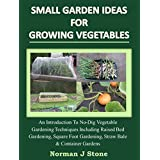 Small Garden Ideas For Growing Vegetables:An Introduction To No-Dig Gardening Techniques Including Raised Bed Gardening, Square Foot Gardening, Straw Bale And Container Vegetable Gardens