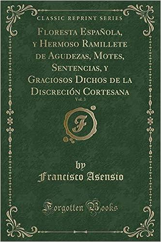 ... Ramillete de Agudezas, Motes, Sentencias, y Graciosos Dichos de la Discreción Cortesana, Vol. 3 Classic Reprint: Amazon.es: Francisco Asensio: Libros