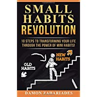 Small Habits Revolution: 10 Steps To Transforming Your Life Through The Power Of...