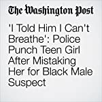 'I Told Him I Can't Breathe': Police Punch Teen Girl After Mistaking Her for Black Male Suspect | Amy B Wang