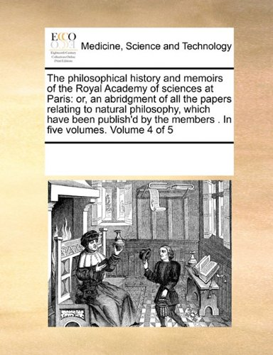 The philosophical history and memoirs of the Royal Academy of sciences at Paris: or, an abridgment of all the papers relating to natural philosophy, ... the members . In five volumes.  Volume 4 of 5 PDF Text fb2 ebook