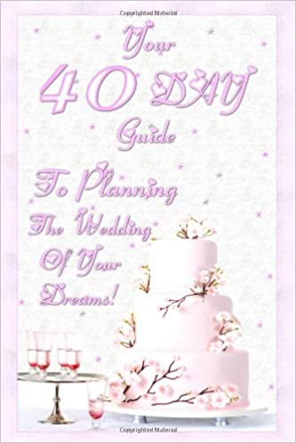 Your 40 Day Guide To Planning The Wedding Of Your Dreams: Your ...