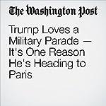 Trump Loves a Military Parade — It's One Reason He's Heading to Paris | Jenna Johnson,James McAuley