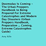 Doomsday Is Coming - The Urban Preppers Handbook to Being Prepared for Extreme Catastrophes and Modern-Day Disasters: Doomsday, Extreme Catastrophes, Modern-Day Disasters | Amy Rife