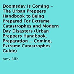 Doomsday Is Coming - The Urban Preppers Handbook to Being Prepared for Extreme Catastrophes and Modern-Day Disasters