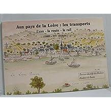 Aux pays de la loire: les transports l'eau -la route -le rail (XVIII -XIXe siècles)