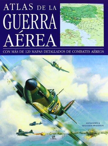 Atlas de la guerra aerea / Atlas of the aerial war: Con Mas De 120 Mapas Detallados De Combates Aereos / With over 120 Detailed Maps of Aerial Combat (Spanish Edition) (Alexander Swanston)