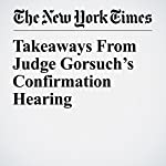 Takeaways From Judge Gorsuch's Confirmation Hearing | Adam Liptak,Charlie Savage,Matt Flegenheimer,Carl Hulse