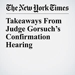 Takeaways From Judge Gorsuch's Confirmation Hearing