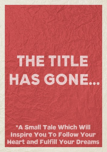 The Title Has Gone: A Small Tale Which Will Inspire You to Follow Your Heart and Fulfill Your Dreams