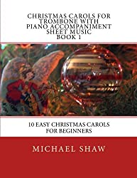 Christmas Carols For Trombone With Piano Accompaniment Sheet Music Book 1: 10 Easy Christmas Carols For Beginners (Volume 1)