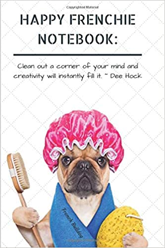 Happy Frenchie Notebook Clean Out A Corner Of Your Mind And Creativity Will Instantly Fill It Dee Hock French Bulldog Cute Funny Dog A