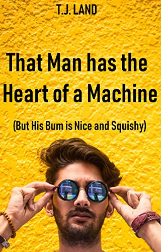 That Man Has the Heart of a Machine (But His Bum is Nice and Squishy)