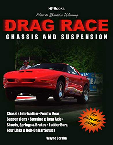 How to Build a Winning Drag Race Chassis and Suspension: Chassis Fabrication, Front & Rear Suspension, Steering & Rear Axle, Shocks, Springs & Brakes, Ladder Bars, Four Links & Bolt-On Bar Setups Wayne Scraba