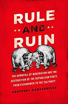 Rule and Ruin: The Downfall of Moderation and the Destruction of the Republican Party, From Eisenhower to the Tea Party (Studies in Postwar American Political Development) by [Kabaservice, Geoffrey]