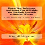 Dating Tips, Techniques, And Secrets That Will Make You Absolutely Irresistible to Beautiful Women! A Man's Ultimate Guide To Success With Women! - AUDIOBOOK
