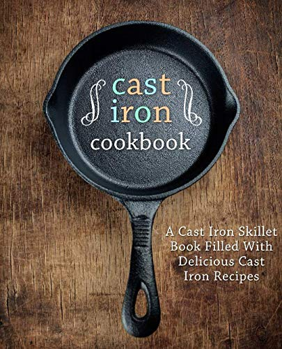A Cast Iron Cookbook: A Cast Iron Skillet Book Filled With Delicious Cast Iron Recipes (2nd Edition) by BookSumo Press