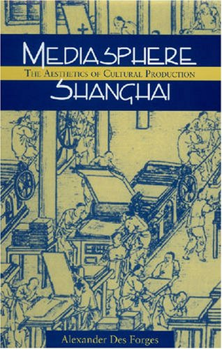 Mediasphere Shanghai: The Aesthetics of Cultural Production (Studies of the Weatherhead East Asian Institute, Columbia University)