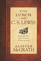 If I Had Lunch with C. S. Lewis: Exploring the Ideas of C. S. Lewis on the Meaning of Life