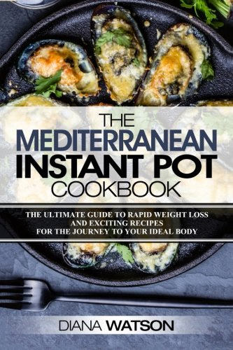The Mediterranean Instant Pot Cookbook: The Ultimate Guide To Rapid Weight Loss With Exciting Recipes (3 Manuscripts: Mediterranean Diet + Instant Pot Electric Pressure Cookbook + Ketogenic Diet)) by Diana Watson