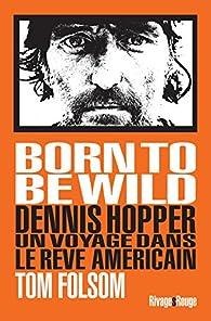 Born to Be Wild : Dennis Hopper, un voyage dans le rêve américain par Tom Folsom