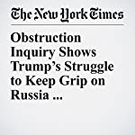 Obstruction Inquiry Shows Trump's Struggle to Keep Grip on Russia Investigation | Michael S. Schmidt