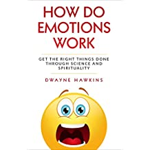 How Do Emotions Work: Get the Right Things Done through Science and Spirituality