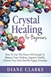 Crystal Healing For Beginners: How to Use the Power of Crystals to Balance Your Chakras, Improve Health, Cleanse Your Soul and Be Happy Everyday (Crystal Healing, Chakras, Crystals) (Volume 1)