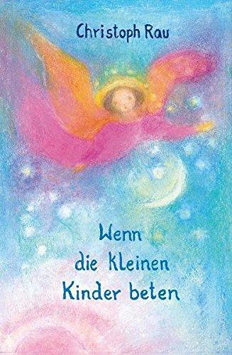 Wenn die kleinen Kinder beten: Sprüche und Gebete für die ersten sieben Jahre