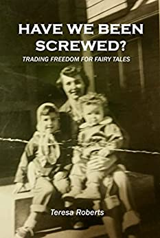 Have We Been Screwed? Trading Freedom for Fairy Tales by [Roberts, Teresa]