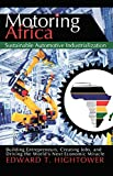 Motoring Africa: Sustainable Automotive Industrialization. Building Entrepreneurs, Creating Jobs, and Driving the World's Next Economic Miracle.
