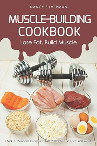 Muscle-Building Cookbook - Lose Fat, Build Muscle: Over 25 Delicious Recipes to Help You Get the Body You Want by Nancy Silverman
