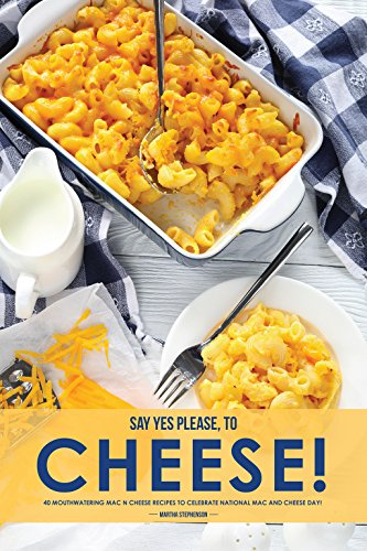 Say Yes Please, to Cheese!: 40 Mouthwatering Mac n Cheese Recipes to Celebrate National Mac and Cheese Day! by Martha Stephenson