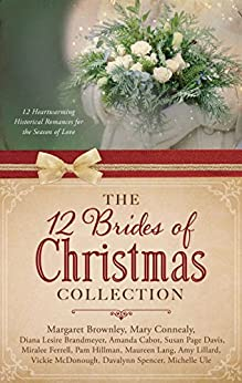 The 12 Brides of Christmas Collection: 12 Heartwarming Historical Romances for the Season of Love by [Connealy, Mary, Brandmeyer, Diana Lesire, Brownley, Margaret, Cabot, Amanda, Davis, Susan Page, Ferrell, Miralee, Hillman, Pam, Lang, Maureen, Lillard, Amy, McDonough, Vickie, Spencer, Davalynn, Ule, Michelle]