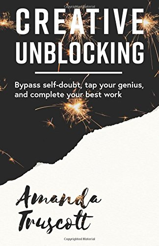 Download Creative Unblocking: Bypass Self-Doubt, Tap Your Genius, and Complete Your Best Work pdf
