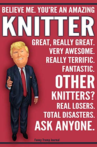 (Funny Trump Journal - Believe Me. You're An Amazing Knitter Great, Really Great. Very Awesome. Fantastic. Other Knitters Total Disasters. Ask Anyone.: ... Gift Better Than A Card 120 Pg Notebook 6x9)