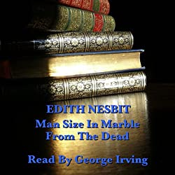 Edith Nesbit: Man Size in Marble & From the Dead