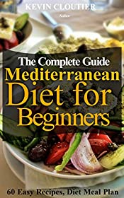 The Mediterranean Diet for Beginners The Complete Guide - 60 Easy Recipes, Diet Meal Plan and Cookbook to Lose Weight: Mediterranean Diet Cookbook With Pictures
