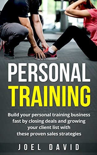 Personal Training: Build your personal training business fast by closing deals and growing your client list with these proven sales strategies (Personal Training Business, Fitness, Exercise, Sales)