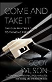 img - for Come and Take It: The Gun Printer's Guide to Thinking Free book / textbook / text book