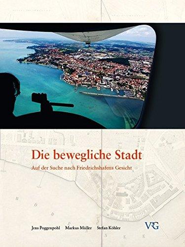 Die bewegliche Stadt: Auf der Suche nach Friedrichshafens Gesicht