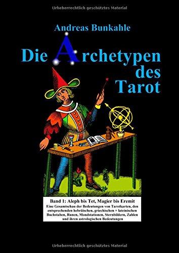 Die Archetypen des Tarot Band 1: Aleph bis Tet, Magier bis Eremit. Eine Gesamtschau der Bedeutungen von Tarotkarten, den entsprechenden Buchstaben, ... Sternbildern, Zahlen und ihrer Astrologie
