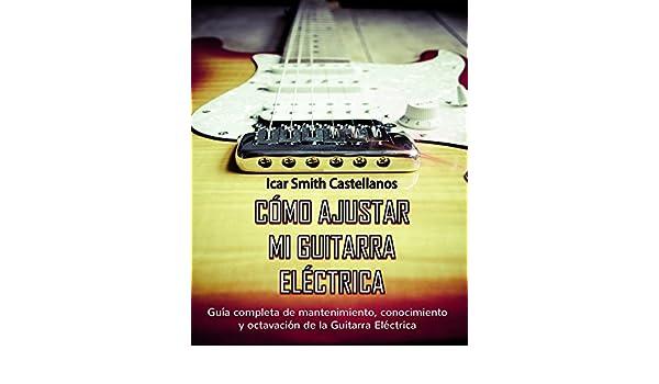 Como ajustar mi Guitarra Eléctrica : Guia completa de mantenimiento y octavación de la Guitarra Eléctrica eBook: Icar Smith Castellanos, ...
