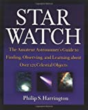 Star Watch: The Amateur Astronomer's Guide to Finding, Observing, and Learning about Over 125 Celestial Objects, Philip S. Harrington, 0471418048