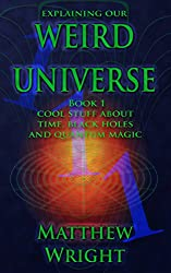 Explaining our Weird Universe 1: Cool stuff about time, black holes and quantum magic