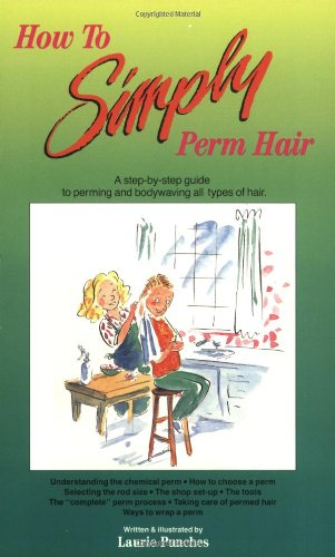 How to Simply Perm Hair: A Step by Step, Fully Illustrated Guide to Perming and Bodywaving All Types of Hair