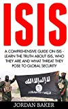ISIS: A Comprehensive Guide On ISIS - Learn The Truth About ISIS, Who They Are And What Threat They Pose To Global Security (ISIS Exposed,  ISIS Inside The Army Of Terror, Terrorism)