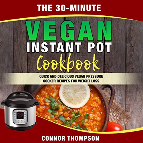 The 30-Minute Vegan Instant Pot Cookbook: Quick and Delicious Vegan Pressure Cooker Recipes for Weight Loss by Connor Thompson